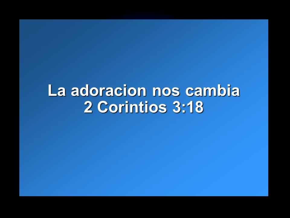 La adoracion nos cambia 2 Corintios 3:18