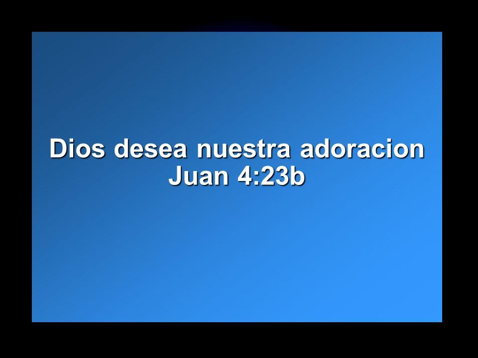 Dios desea nuestra adoracion Juan 4:23b