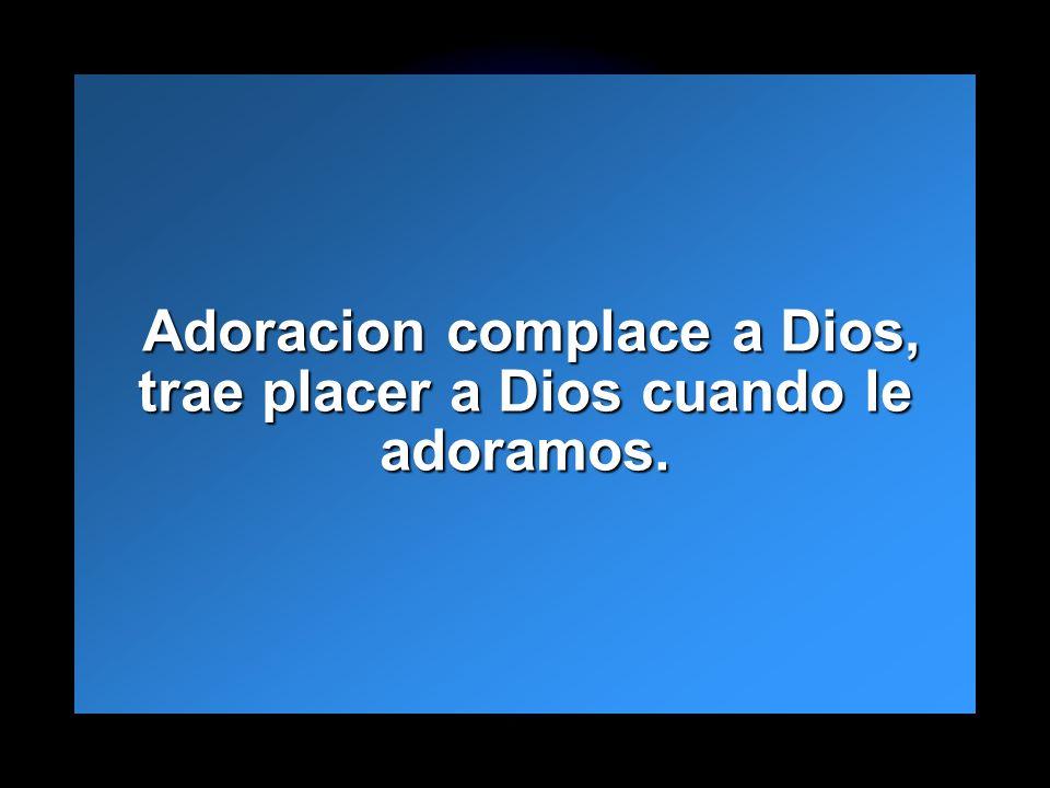 Adoracion complace a Dios, trae placer a Dios cuando le adoramos.