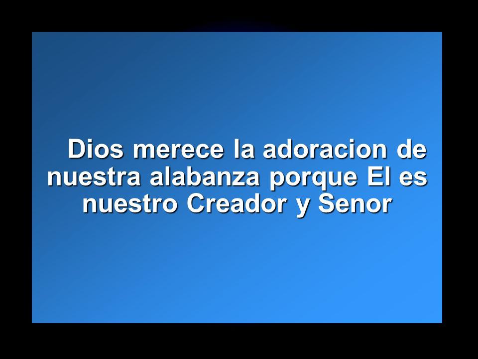 Dios merece la adoracion de nuestra alabanza porque El es nuestro Creador y Senor