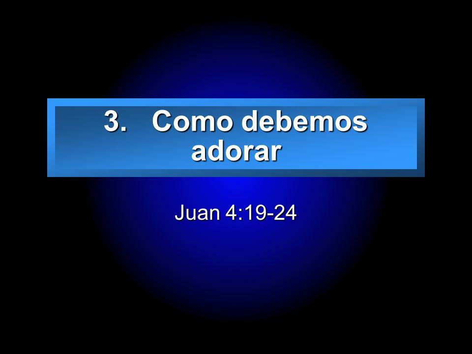 3. Como debemos adorar Juan 4:19-24