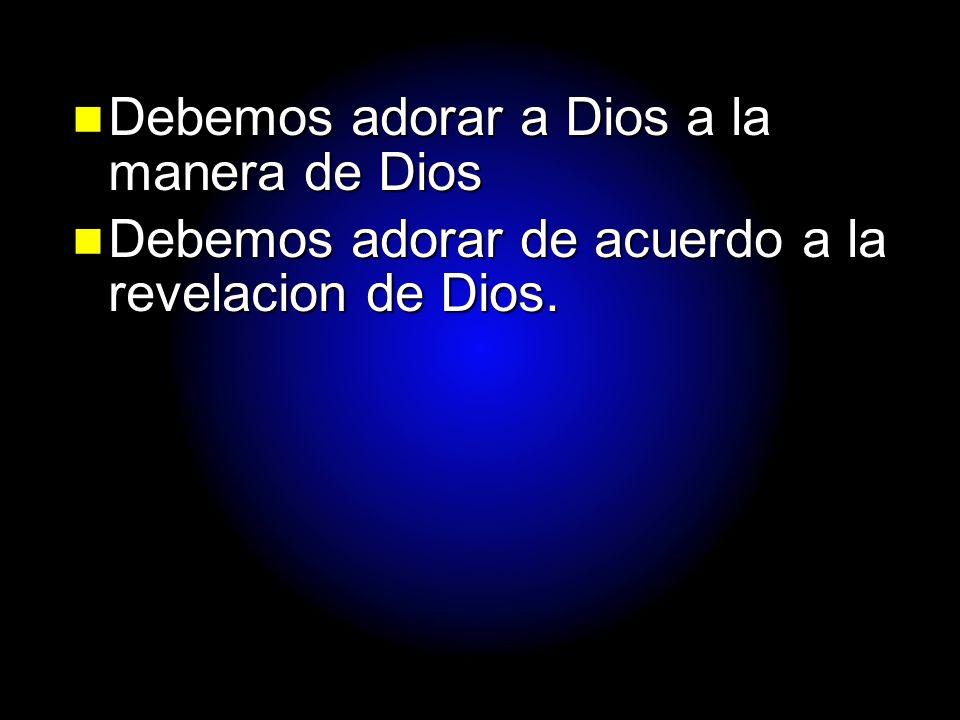 Debemos adorar a Dios a la manera de Dios
