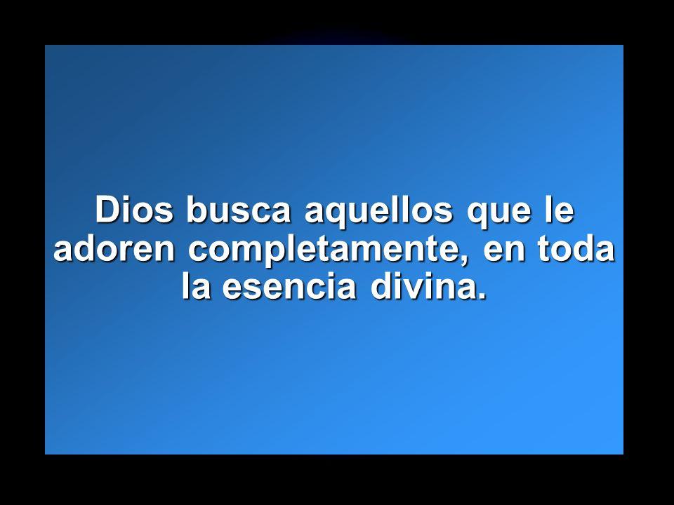 Dios busca aquellos que le adoren completamente, en toda la esencia divina.