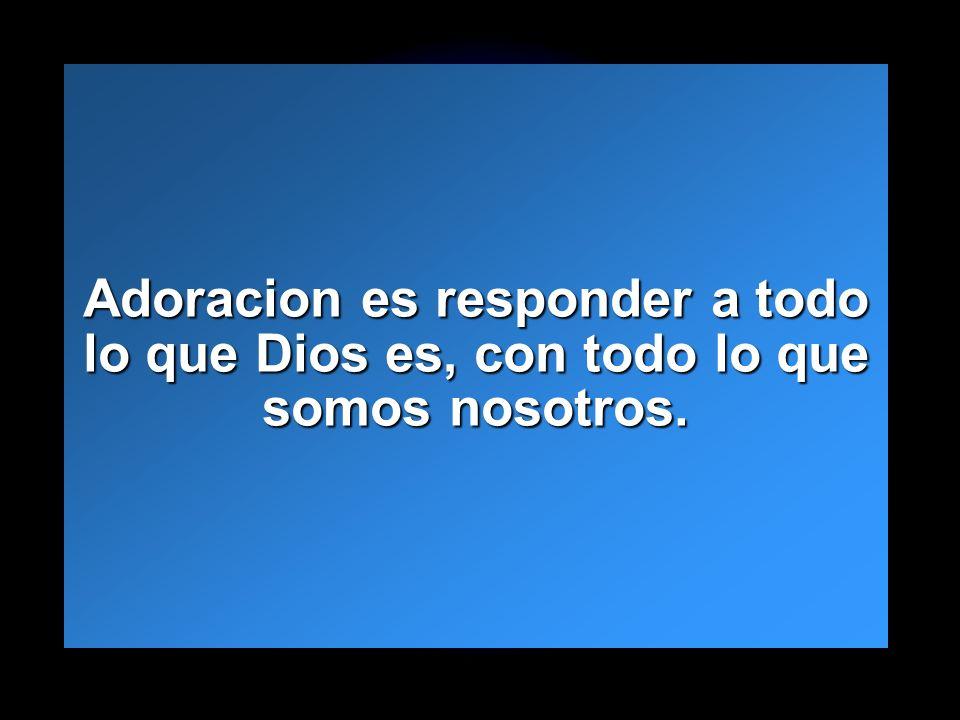 Adoracion es responder a todo lo que Dios es, con todo lo que somos nosotros.
