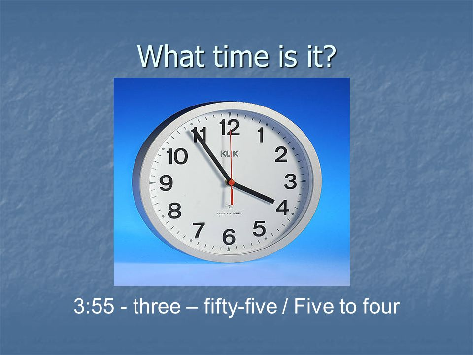 3:55 - three – fifty-five / Five to four