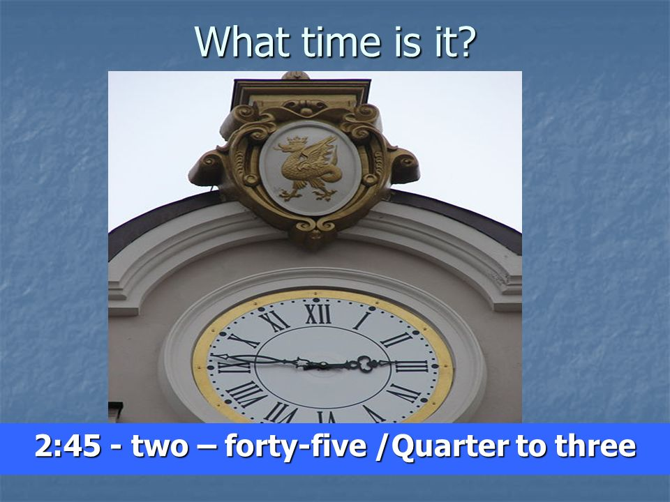 2:45 - two – forty-five /Quarter to three