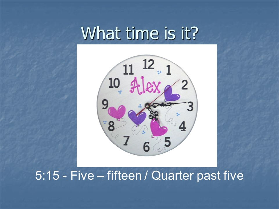 5:15 - Five – fifteen / Quarter past five
