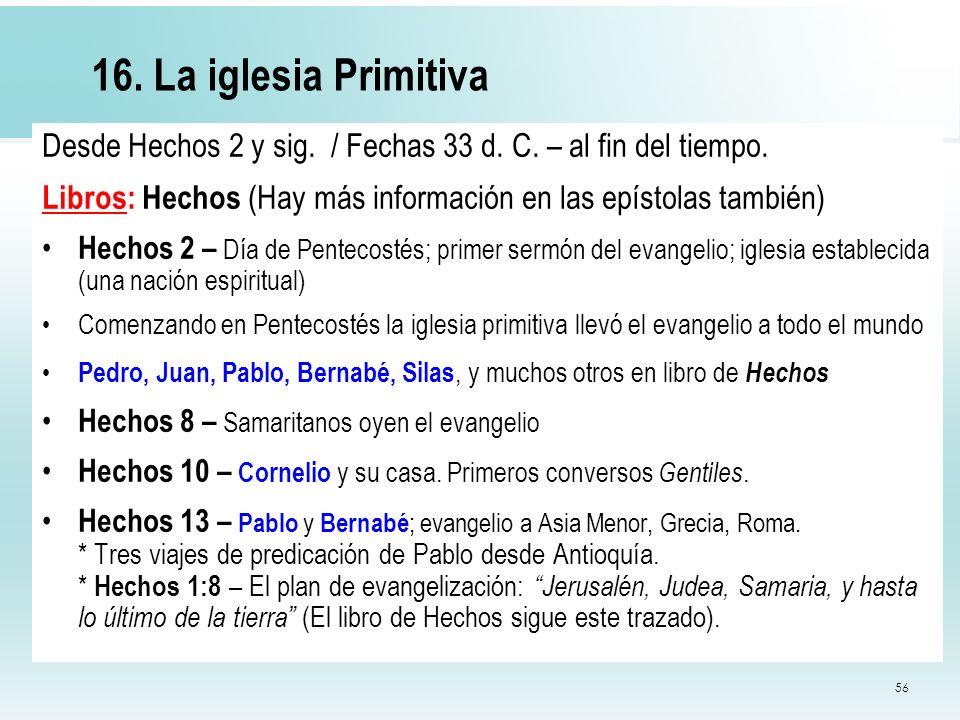 16. La iglesia PrimitivaDesde Hechos 2 y sig. / Fechas 33 d. C. – al fin del tiempo. Libros: Hechos (Hay más información en las epístolas también)