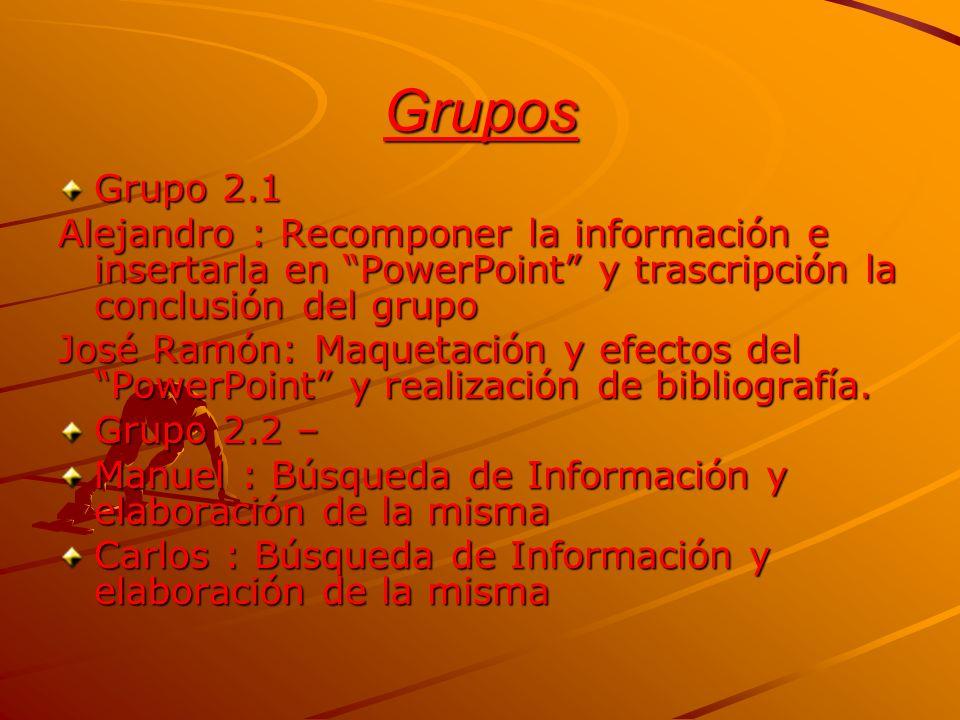 Grupos Grupo 2.1. Alejandro : Recomponer la información e insertarla en PowerPoint y trascripción la conclusión del grupo.