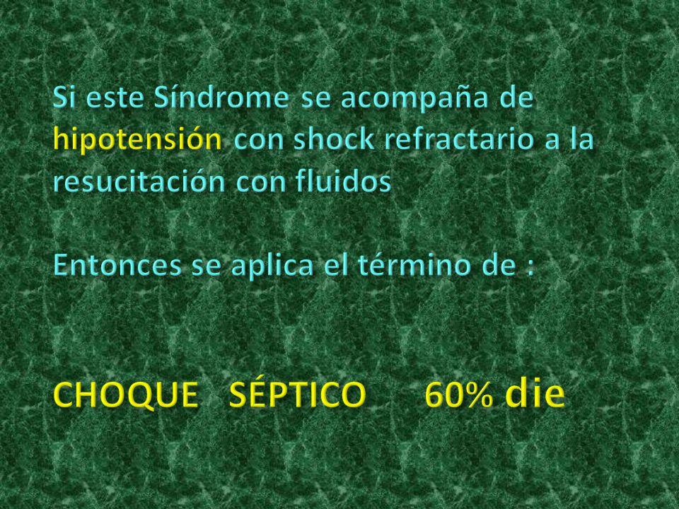 Si este Síndrome se acompaña de hipotensión con shock refractario a la resucitación con fluidos Entonces se aplica el término de : CHOQUE SÉPTICO 60% die