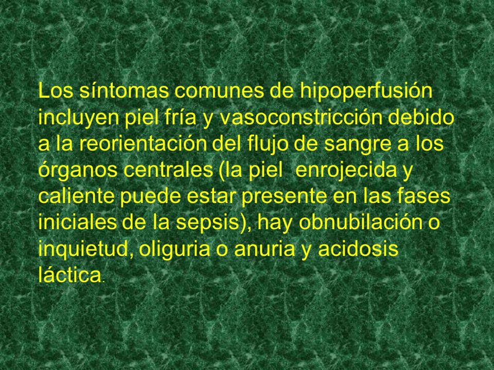 Los síntomas comunes de hipoperfusión incluyen piel fría y vasoconstricción debido a la reorientación del flujo de sangre a los órganos centrales (la piel enrojecida y caliente puede estar presente en las fases iniciales de la sepsis), hay obnubilación o inquietud, oliguria o anuria y acidosis láctica.