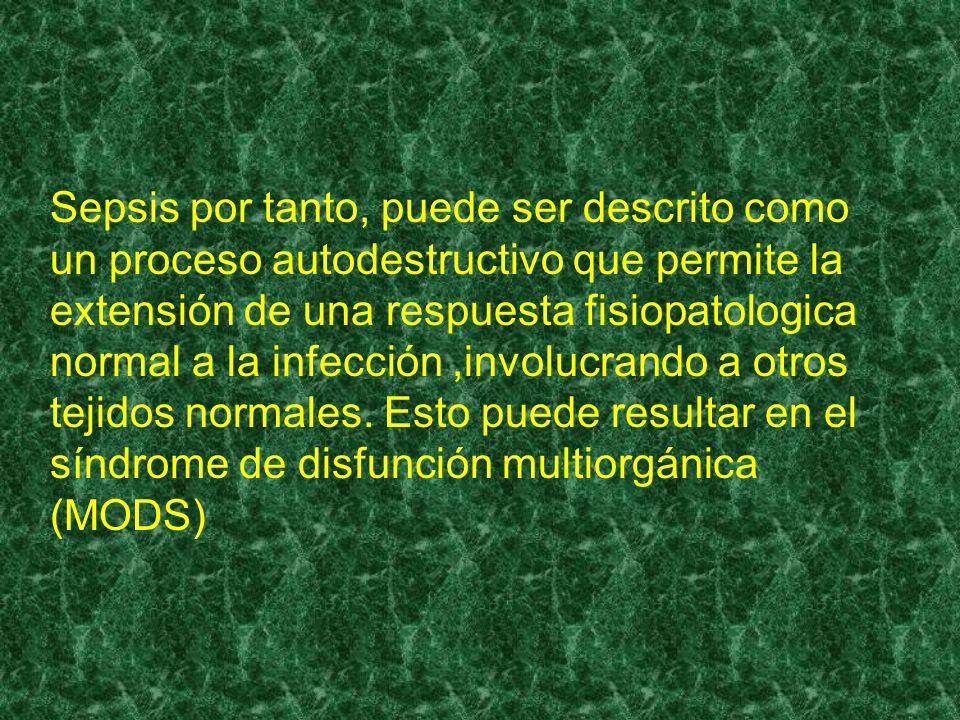 Sepsis por tanto, puede ser descrito como un proceso autodestructivo que permite la extensión de una respuesta fisiopatologica normal a la infección ,involucrando a otros tejidos normales.