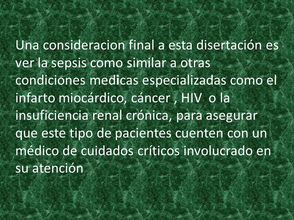 Una consideracion final a esta disertación es ver la sepsis como similar a otras condiciones medicas especializadas como el infarto miocárdico, cáncer , HIV o la insuficiencia renal crónica, para asegurar que este tipo de pacientes cuenten con un médico de cuidados críticos involucrado en su atención