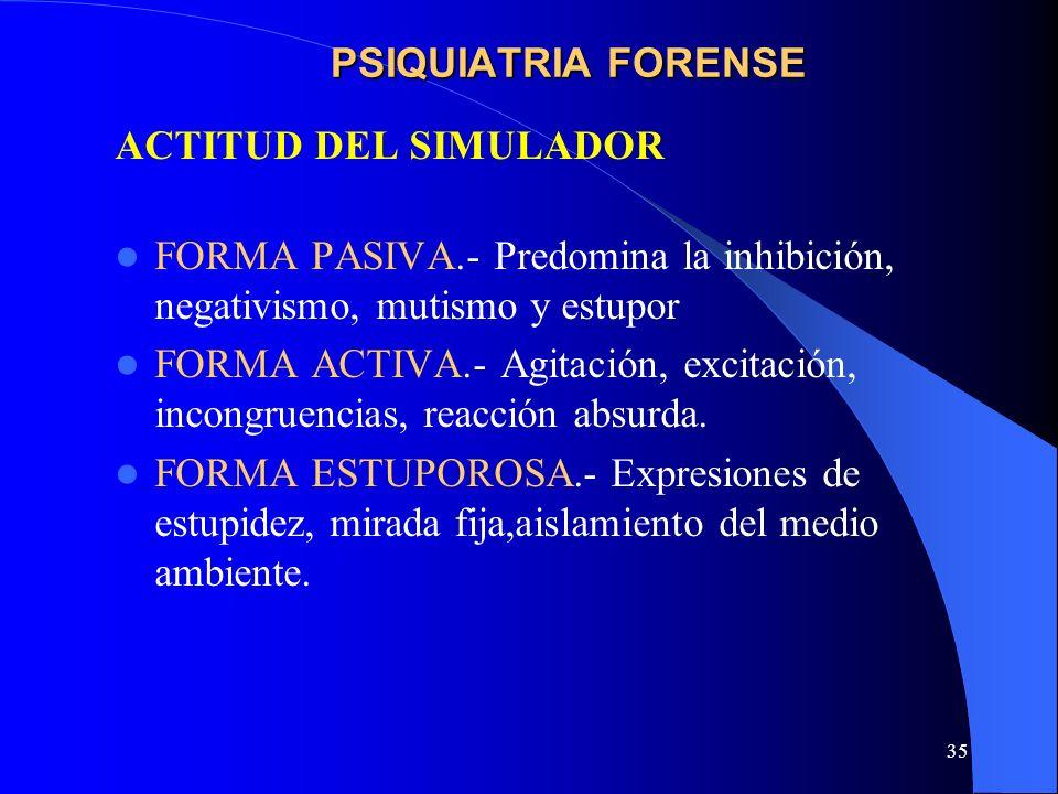 PSIQUIATRIA FORENSE ACTITUD DEL SIMULADOR. FORMA PASIVA.- Predomina la inhibición, negativismo, mutismo y estupor.