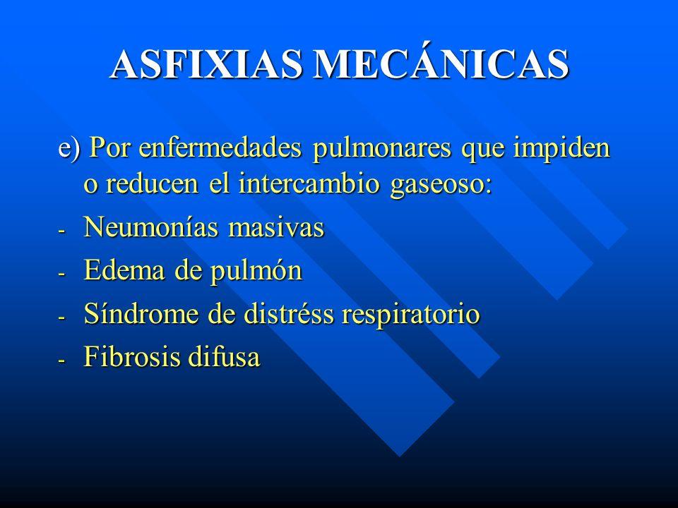 ASFIXIAS MECÁNICAS e) Por enfermedades pulmonares que impiden o reducen el intercambio gaseoso: Neumonías masivas.