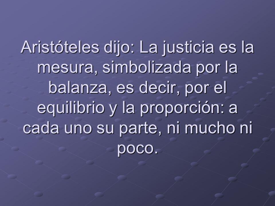 Aristóteles dijo: La justicia es la mesura, simbolizada por la balanza, es decir, por el equilibrio y la proporción: a cada uno su parte, ni mucho ni poco.