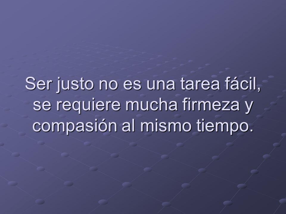 Ser justo no es una tarea fácil, se requiere mucha firmeza y compasión al mismo tiempo.