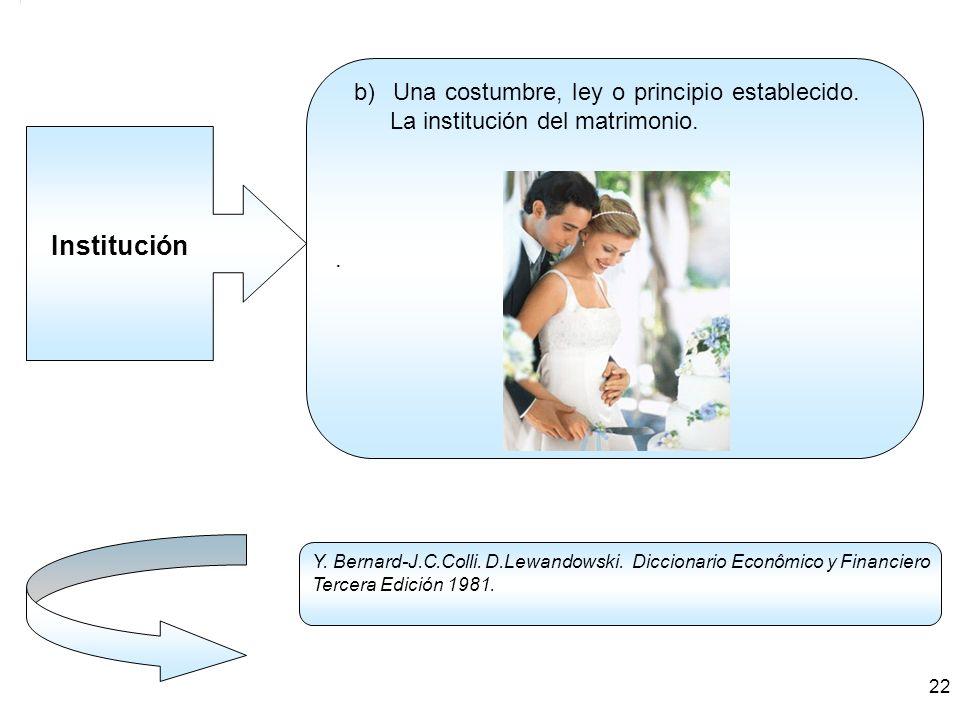 . b) Una costumbre, ley o principio establecido. La institución del matrimonio. Institución.