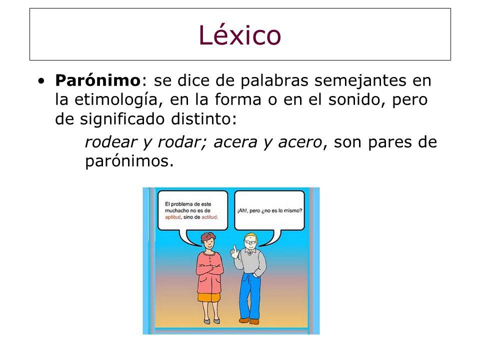 Léxico Parónimo: se dice de palabras semejantes en la etimología, en la forma o en el sonido, pero de significado distinto:
