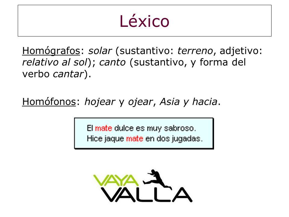 Léxico Homógrafos: solar (sustantivo: terreno, adjetivo: relativo al sol); canto (sustantivo, y forma del verbo cantar).