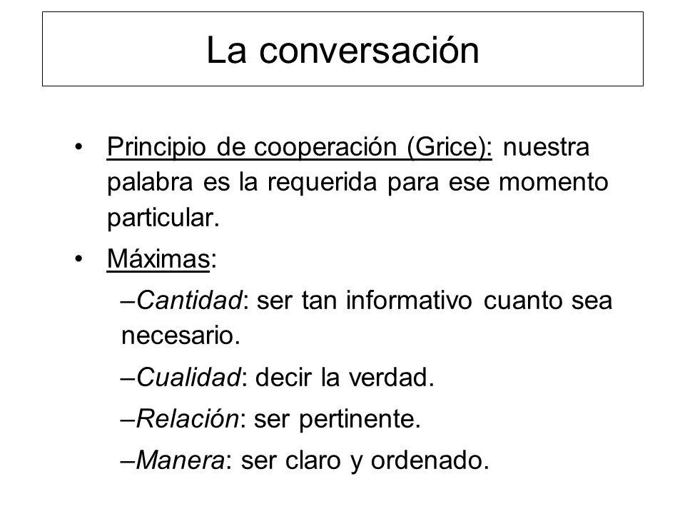 La conversación Principio de cooperación (Grice): nuestra palabra es la requerida para ese momento particular.