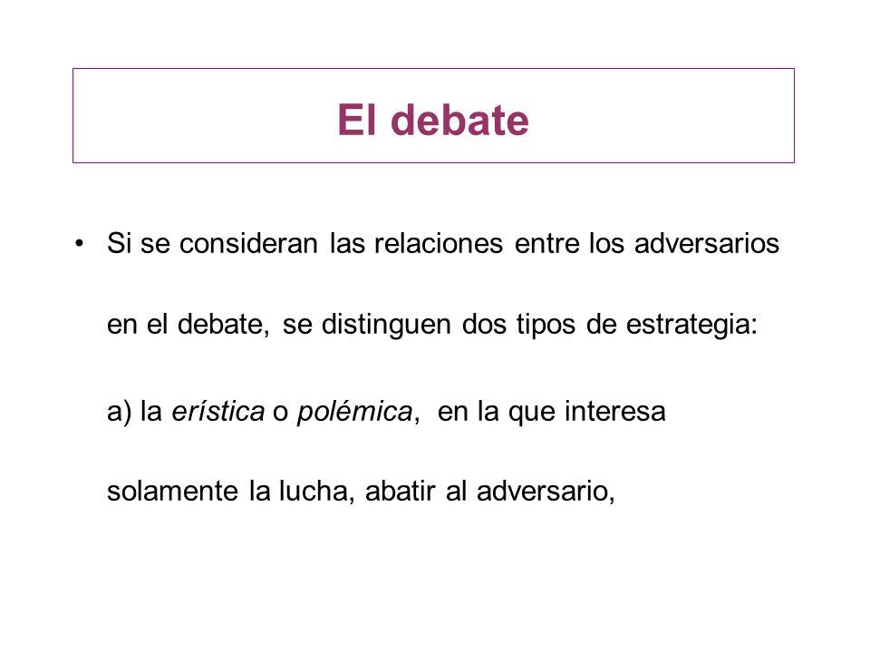 El debate Si se consideran las relaciones entre los adversarios en el debate, se distinguen dos tipos de estrategia: