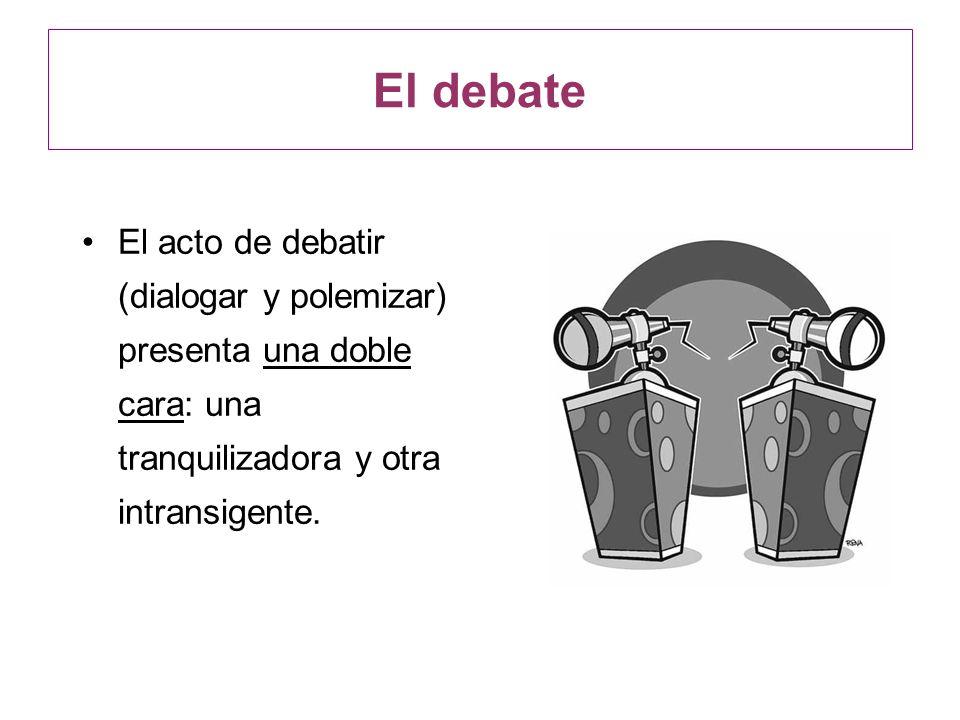 El debate El acto de debatir (dialogar y polemizar) presenta una doble cara: una tranquilizadora y otra intransigente.