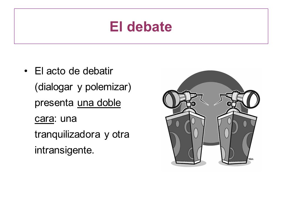 El debateEl acto de debatir (dialogar y polemizar) presenta una doble cara: una tranquilizadora y otra intransigente.