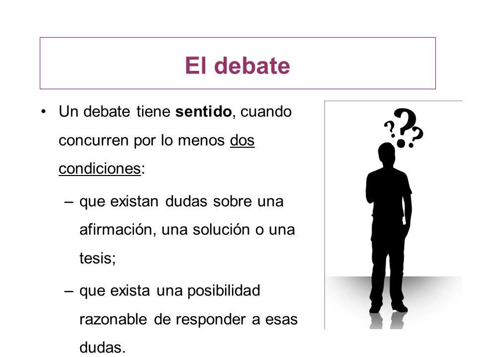 El debateUn debate tiene sentido, cuando concurren por lo menos dos condiciones: que existan dudas sobre una afirmación, una solución o una tesis;