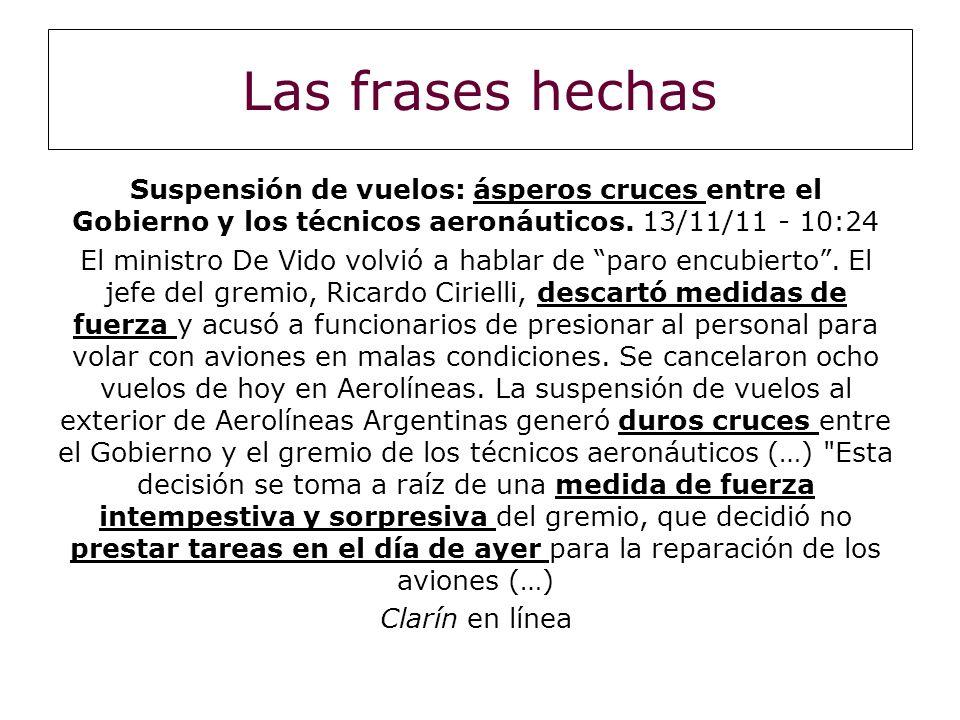 Las frases hechas Suspensión de vuelos: ásperos cruces entre el Gobierno y los técnicos aeronáuticos. 13/11/11 - 10:24.