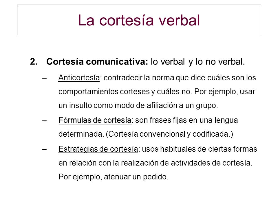 La cortesía verbal Cortesía comunicativa: lo verbal y lo no verbal.