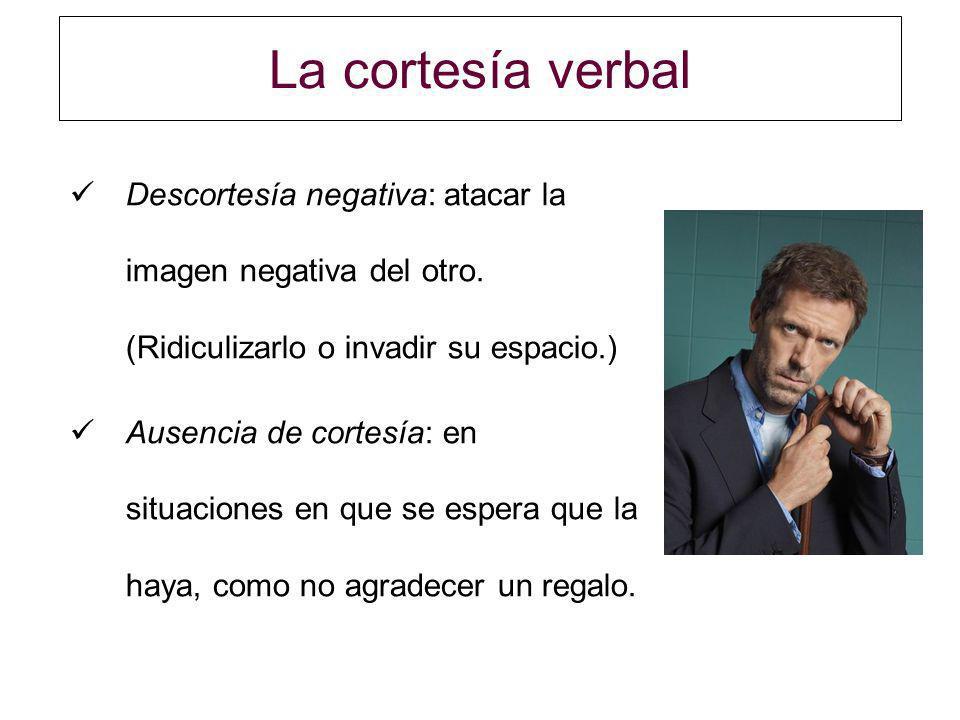 La cortesía verbal Descortesía negativa: atacar la imagen negativa del otro. (Ridiculizarlo o invadir su espacio.)
