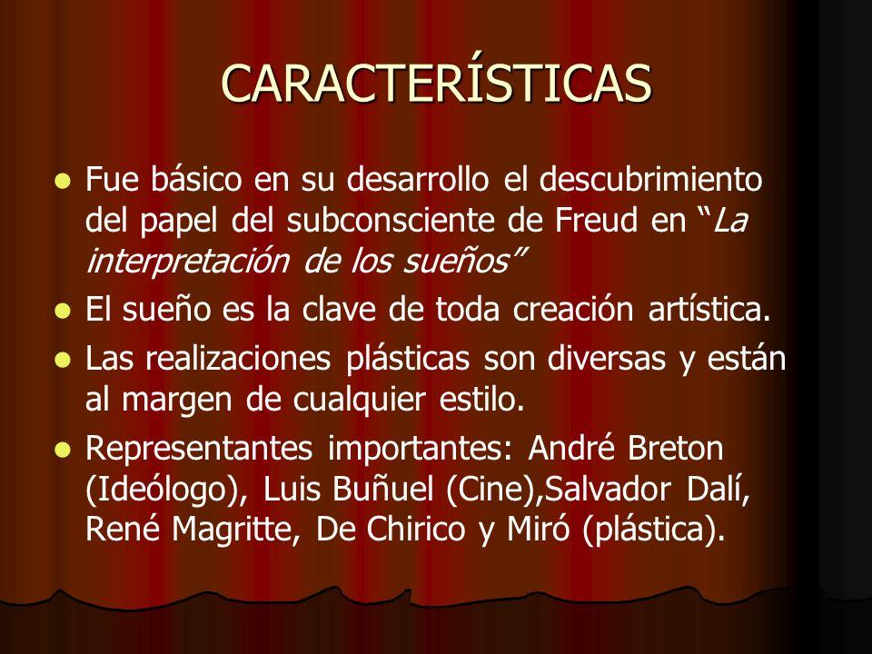 CARACTERÍSTICAS Fue básico en su desarrollo el descubrimiento del papel del subconsciente de Freud en La interpretación de los sueños