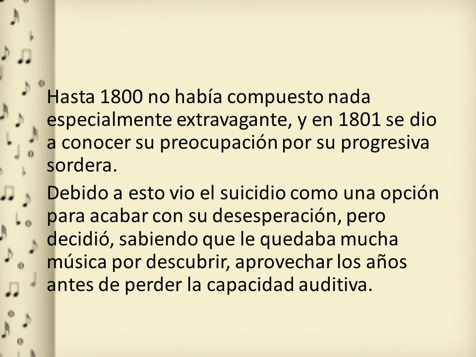 Hasta 1800 no había compuesto nada especialmente extravagante, y en 1801 se dio a conocer su preocupación por su progresiva sordera.