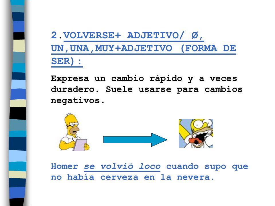2.VOLVERSE+ ADJETIVO/ Ø, UN,UNA,MUY+ADJETIVO (FORMA DE SER):