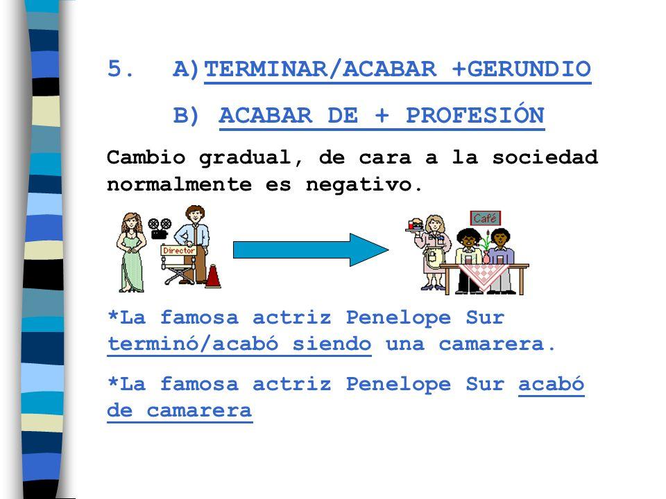 5. A)TERMINAR/ACABAR +GERUNDIO B) ACABAR DE + PROFESIÓN