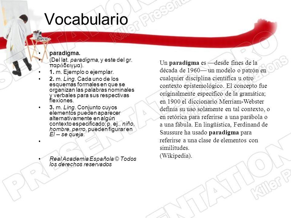 Vocabularioparadigma. (Del lat. paradigma, y este del gr. παράδειγμα). 1. m. Ejemplo o ejemplar.