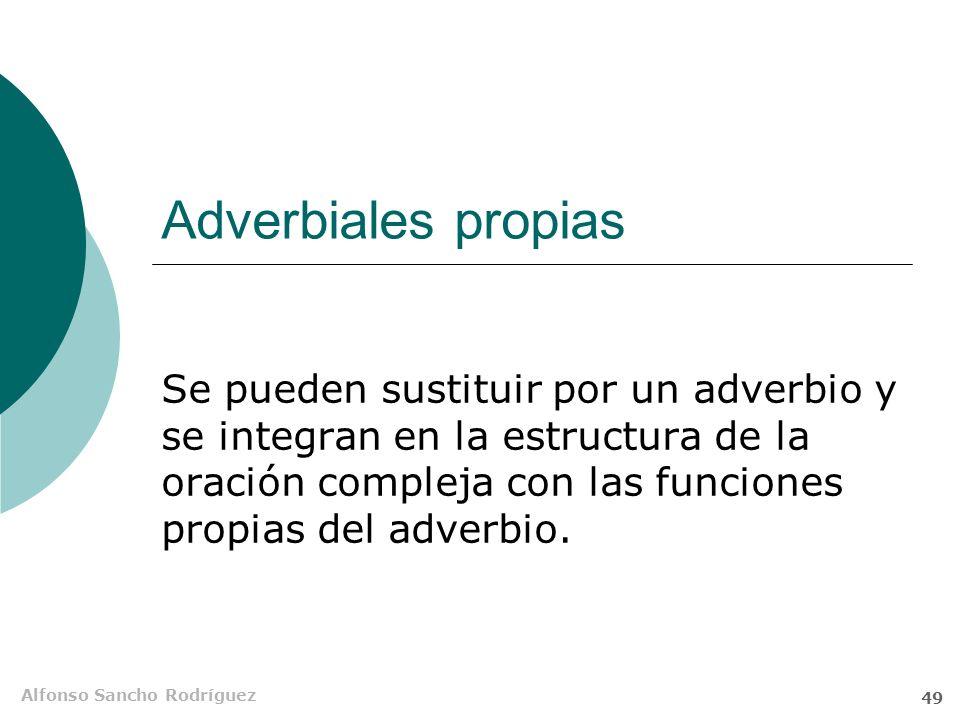 Adverbiales propias Se pueden sustituir por un adverbio y se integran en la estructura de la oración compleja con las funciones propias del adverbio.