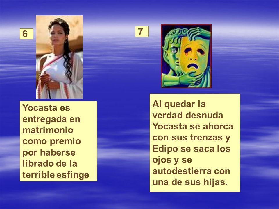 7 6. Al quedar la verdad desnuda Yocasta se ahorca con sus trenzas y Edipo se saca los ojos y se autodestierra con una de sus hijas.