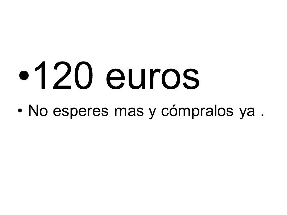 120 euros No esperes mas y cómpralos ya .
