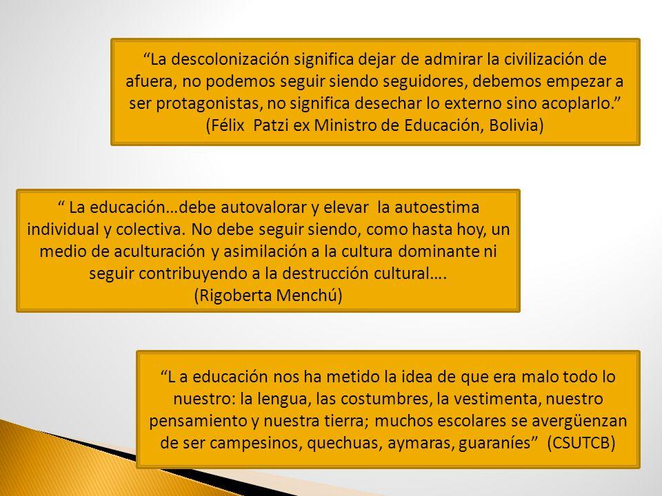 La descolonización significa dejar de admirar la civilización de afuera, no podemos seguir siendo seguidores, debemos empezar a ser protagonistas, no significa desechar lo externo sino acoplarlo. (Félix Patzi ex Ministro de Educación, Bolivia)