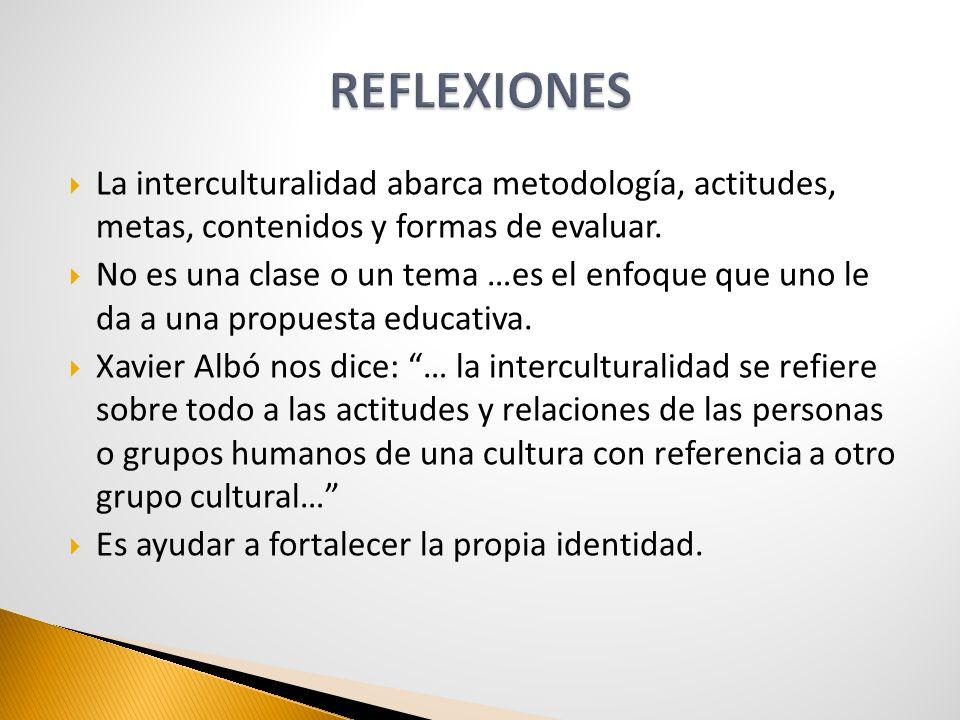REFLEXIONES La interculturalidad abarca metodología, actitudes, metas, contenidos y formas de evaluar.