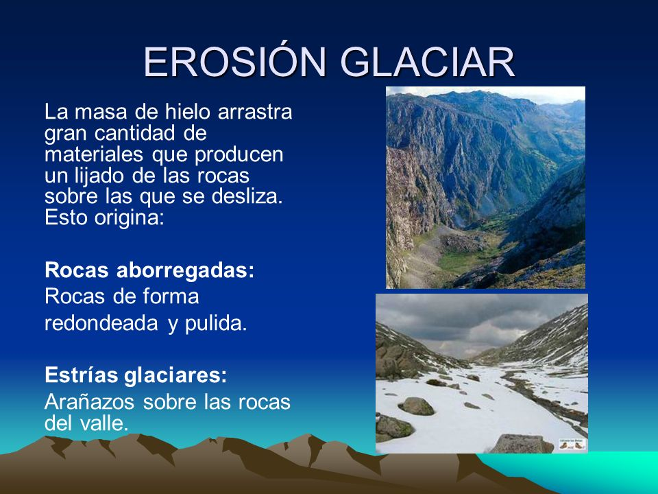 EROSIÓN GLACIARLa masa de hielo arrastra gran cantidad de materiales que producen un lijado de las rocas sobre las que se desliza. Esto origina: