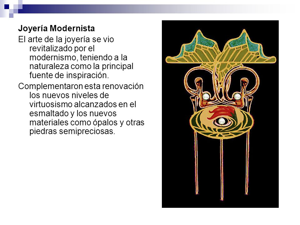 Joyería Modernista El arte de la joyería se vio revitalizado por el modernismo, teniendo a la naturaleza como la principal fuente de inspiración.