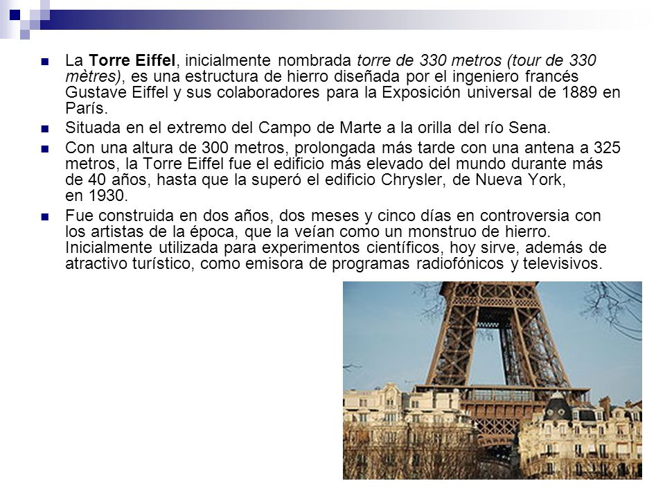 La Torre Eiffel, inicialmente nombrada torre de 330 metros (tour de 330 mètres), es una estructura de hierro diseñada por el ingeniero francés Gustave Eiffel y sus colaboradores para la Exposición universal de 1889 en París.