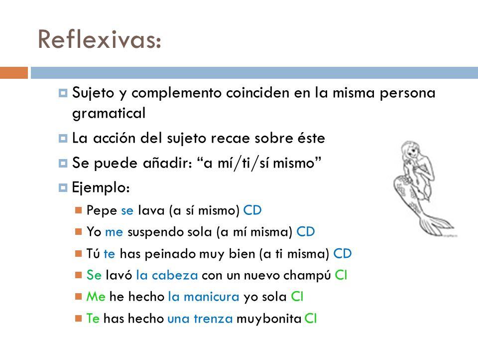 Reflexivas:Sujeto y complemento coinciden en la misma persona gramatical. La acción del sujeto recae sobre éste.