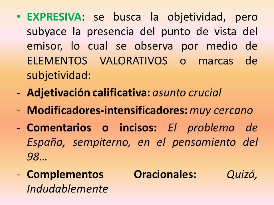 EXPRESIVA: se busca la objetividad, pero subyace la presencia del punto de vista del emisor, lo cual se observa por medio de ELEMENTOS VALORATIVOS o marcas de subjetividad: