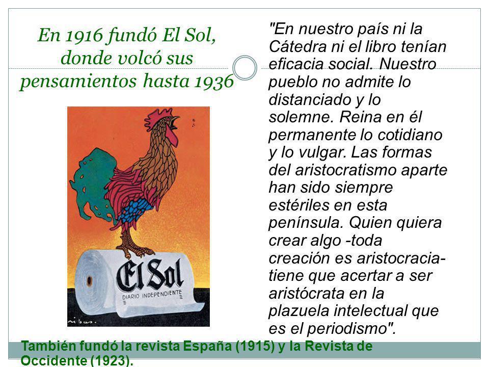 En 1916 fundó El Sol, donde volcó sus pensamientos hasta 1936