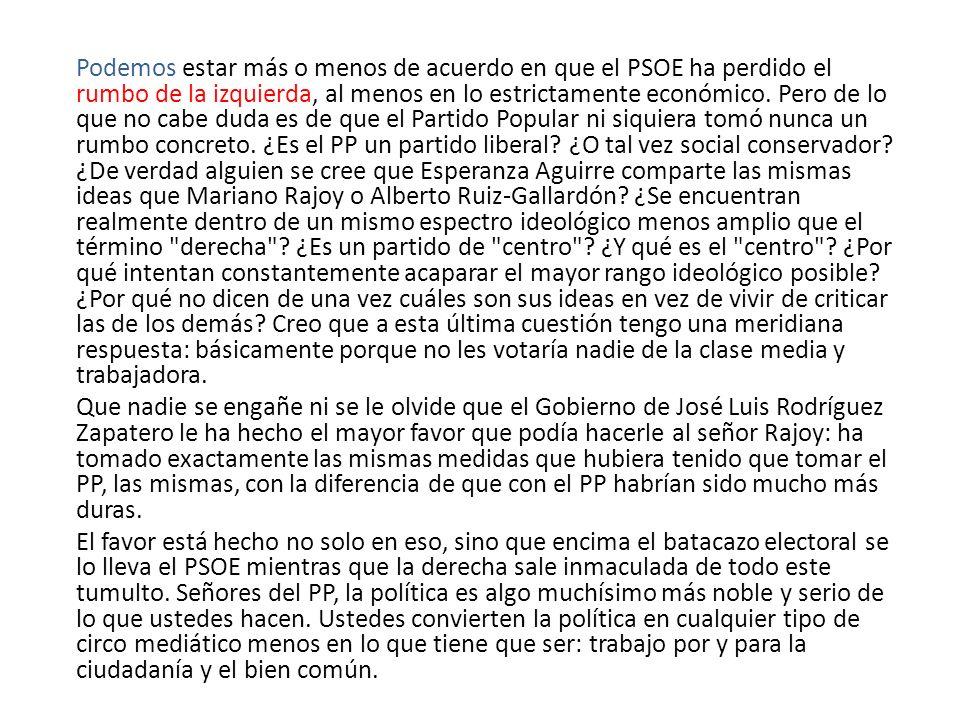 Podemos estar más o menos de acuerdo en que el PSOE ha perdido el rumbo de la izquierda, al menos en lo estrictamente económico. Pero de lo que no cabe duda es de que el Partido Popular ni siquiera tomó nunca un rumbo concreto. ¿Es el PP un partido liberal ¿O tal vez social conservador ¿De verdad alguien se cree que Esperanza Aguirre comparte las mismas ideas que Mariano Rajoy o Alberto Ruiz-Gallardón ¿Se encuentran realmente dentro de un mismo espectro ideológico menos amplio que el término derecha ¿Es un partido de centro ¿Y qué es el centro ¿Por qué intentan constantemente acaparar el mayor rango ideológico posible ¿Por qué no dicen de una vez cuáles son sus ideas en vez de vivir de criticar las de los demás Creo que a esta última cuestión tengo una meridiana respuesta: básicamente porque no les votaría nadie de la clase media y trabajadora.