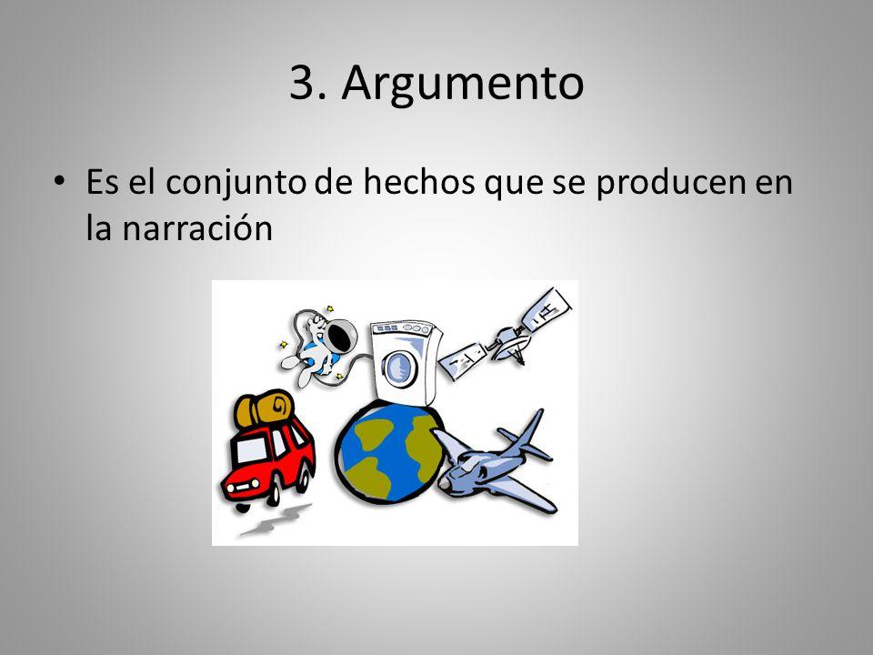 3. Argumento Es el conjunto de hechos que se producen en la narración
